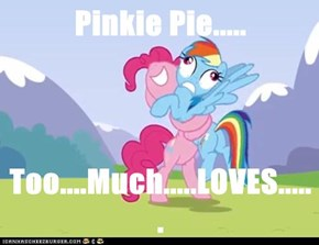 Pinkie Pie.....  Too....Much.....LOVES......