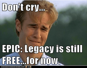 Don't cry...  EPIC: Legacy is still FREE...for now.