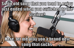 So an old song that you tend to enjoy just ended when you switched to the station?  Here, let me play you a brand new song that sucks.