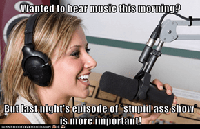 Wanted to hear music this morning?  But last night's episode of *stupid ass show* is more important!