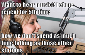 Want to hear music? Let me repeat for 5th time  how we don't spend as much time talking as those other stations.