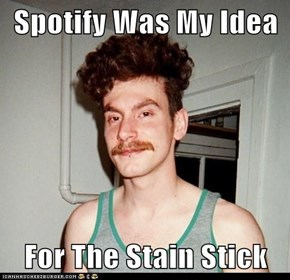 Spotify Was My Idea  For The Stain Stick