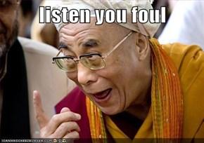 listen you foul