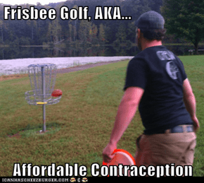 Frisbee Golf, AKA...  Affordable Contraception