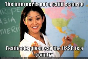 The internet is not a valid scource  Textbooks given say the USSR is a country