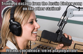 Trying to excape from the Justin Bieber song on the other station?   What a coicidence, we're playing it too!