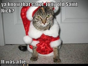 ya know that carol, Jolly old Saint Nick?  It was a lie.