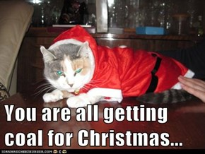 You are all getting coal for Christmas...