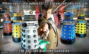 When you wake up on 12/22/12 run outside and yell  THE DOCTOR DID IT HE SAVED US!