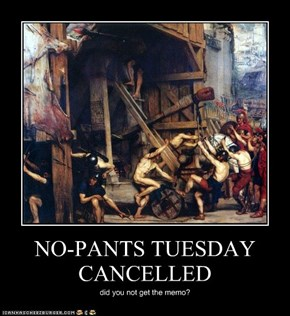 NO-PANTS TUESDAY CANCELLED