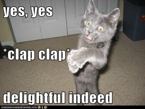 yes, yes *clap clap* delightful indeed