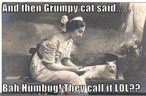 And then Grumpy cat said...  Bah Humbug! They call it LOL??
