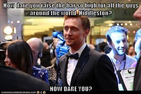 How dare you raise the bar so high for all the guys around the world, Hiddleston?  HOW DARE YOU?