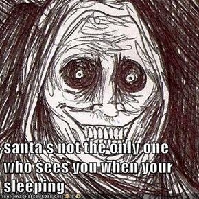 santa's not the only one who sees you when your sleeping