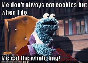 Me don't always eat cookies but when I do  Me eat the whole bag!