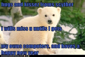 hugs and kissez froms scyther i wills miss u untils I gets my owns computers, and haves a happy new year
