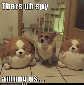 Thers uh spy  amung us....