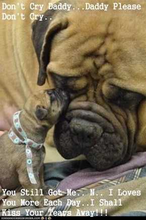 Don't Cry Daddy...Daddy Please Don't Cry..  You Still Got Me.. N.. I Loves You More Each Day..I Shall Kiss Your Tears Away!!!