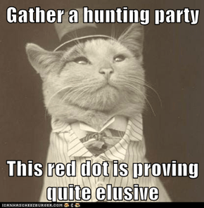 Gather a hunting party  This red dot is proving quite elusive