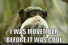 I WAS MOVEMBER BEFORE IT WAS COOL