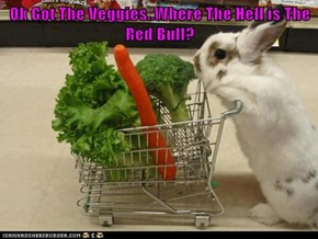 Ok Got The Veggies..Where The Hell is The Red Bull?