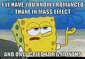 I'LL HAVE YOU KNOW I ROMANCED THANE IN MASS EFFECT  AND ONLY CRIED FOR 6 MONTHS