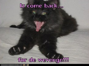 Iz come back...          for de wevenge!!!