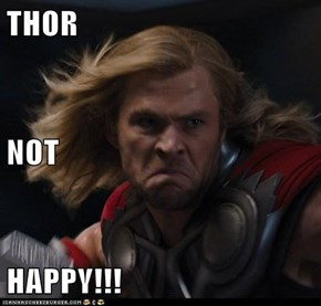 THOR NOT HAPPY!!!