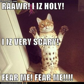 RAAWR! I IZ HOLY! I IZ VERY SCARY! FEAR ME! FEAR ME!!!!