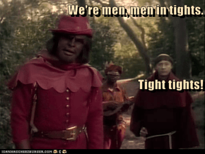 We're men, men in tights.                                                                                                                                                                               Tight tights!