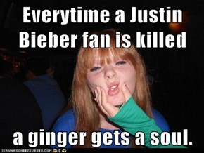 Everytime a Justin Bieber fan is killed  a ginger gets a soul.