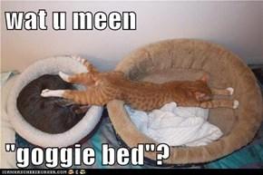 """wat u meen  """"goggie bed""""?"""