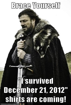 "Brace Yourself  ""I survived December 21, 2012"" shirts are coming!"