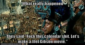 "What really happened  They said ""Fuck this calendar shit. Let's make a Mel Gibson movie."""
