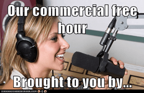 Our commercial free hour  Brought to you by...