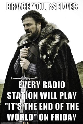 "BRACE YOURSELVES  EVERY RADIO STATION WILL PLAY ""IT'S THE END OF THE WORLD"" ON FRIDAY"