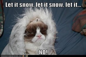 Let it snow, let it snow, let it...  NO!