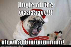 jingle all the waaaaayy!!!  oh what fuuuuuunnnn!