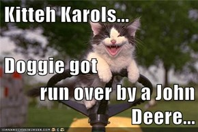 Kitteh Karols... Doggie got run over by a John Deere...
