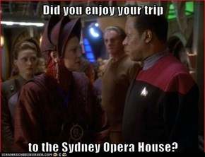 Did you enjoy your trip  to the Sydney Opera House?
