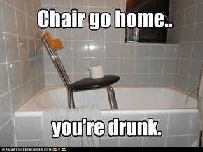 Chair go home..