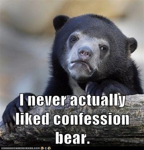 I never actually liked confession bear.