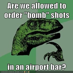 "Are we allowed to order ""bomb"" shots  in an airport bar?"