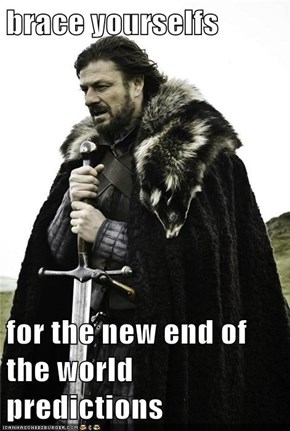 brace yourselfs  for the new end of the world predictions