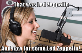 That was Led Zeppelin  And now for some Led Zeppelin!