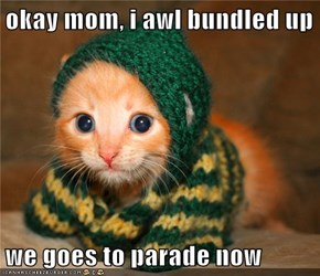 okay mom, i awl bundled up  we goes to parade now