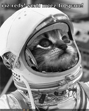 i iz redy! send meez to space!
