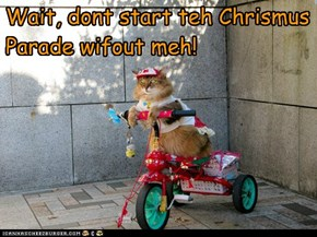 Wait, dont start teh Chrismus Parade wifout meh!