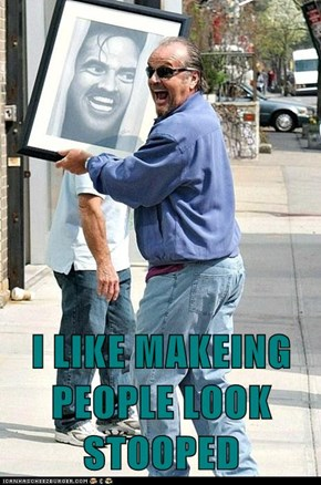 I LIKE MAKEING PEOPLE LOOK STOOPED