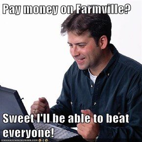 Pay money on Farmville?  Sweet I'll be able to beat everyone!